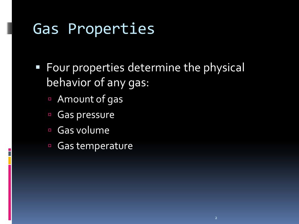 2 Gas Properties Four properties determine the physical behavior of any gas: Amount of gas Gas pressure Gas volume Gas temperature