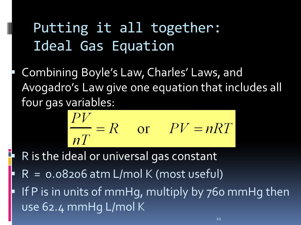 21 Putting it all together: Ideal Gas Equation Combining Boyles Law, Charles Laws, and Avogadros Law give one equation that includes all four gas vari