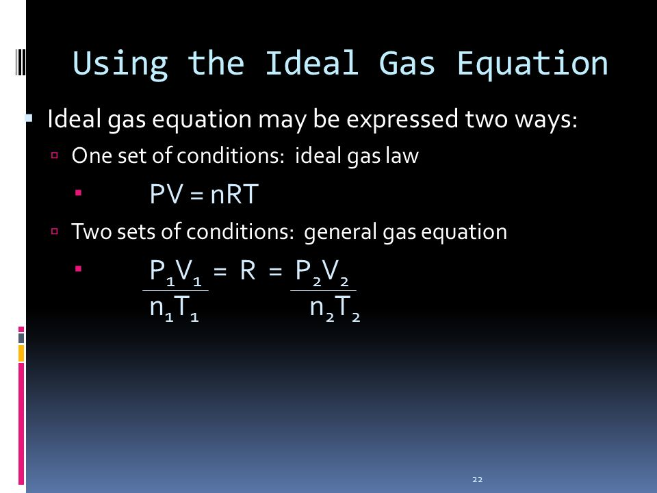 22 Using the Ideal Gas Equation Ideal gas equation may be expressed two ways: One set of conditions: ideal gas law PV = nRT Two sets of conditions: ge