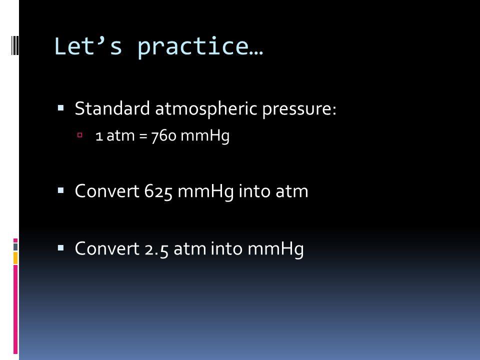 Lets practice… Standard atmospheric pressure: 1 atm = 760 mmHg Convert 625 mmHg into atm Convert 2.5 atm into mmHg