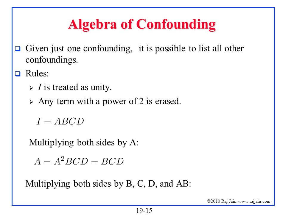 19-15 ©2010 Raj Jain www.rajjain.com Algebra of Confounding Given just one confounding, it is possible to list all other confoundings. Rules: I is tre