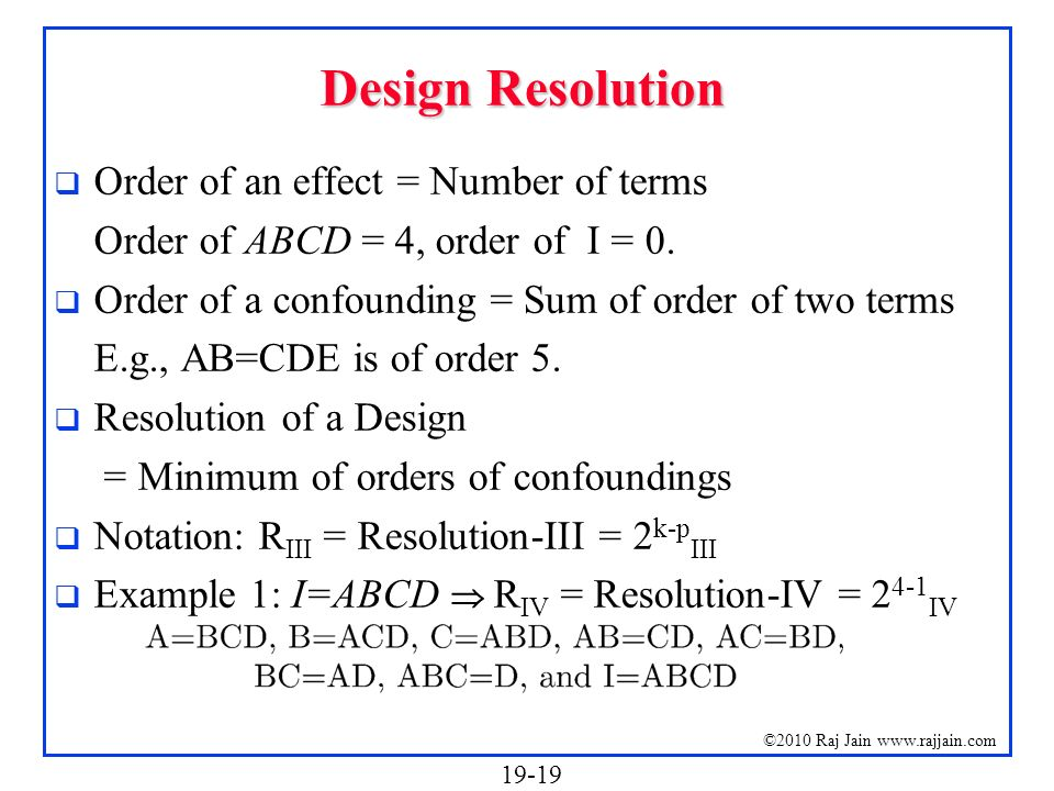 19-19 ©2010 Raj Jain www.rajjain.com Design Resolution Order of an effect = Number of terms Order of ABCD = 4, order of I = 0. Order of a confounding