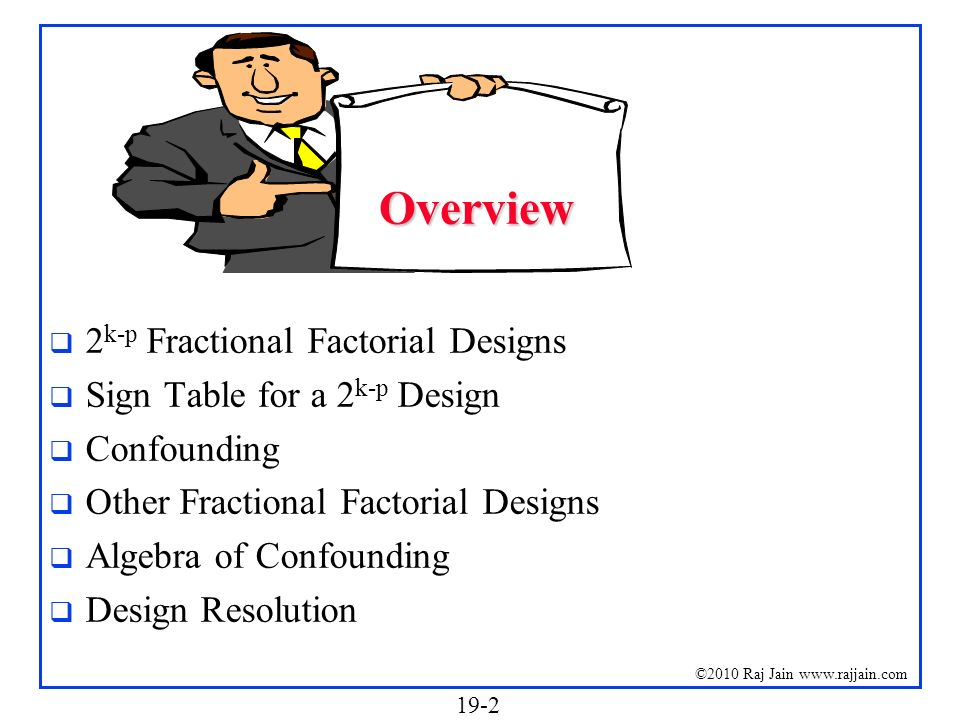19-2 ©2010 Raj Jain www.rajjain.com Overview 2 k-p Fractional Factorial Designs Sign Table for a 2 k-p Design Confounding Other Fractional Factorial D