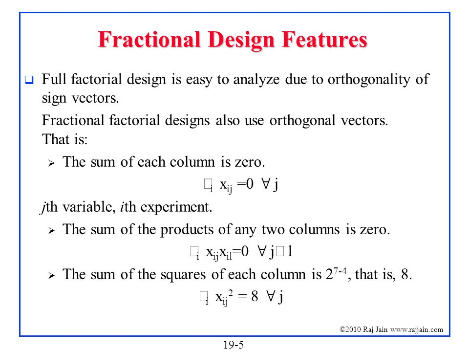 19-5 ©2010 Raj Jain www.rajjain.com Fractional Design Features Full factorial design is easy to analyze due to orthogonality of sign vectors. Fraction