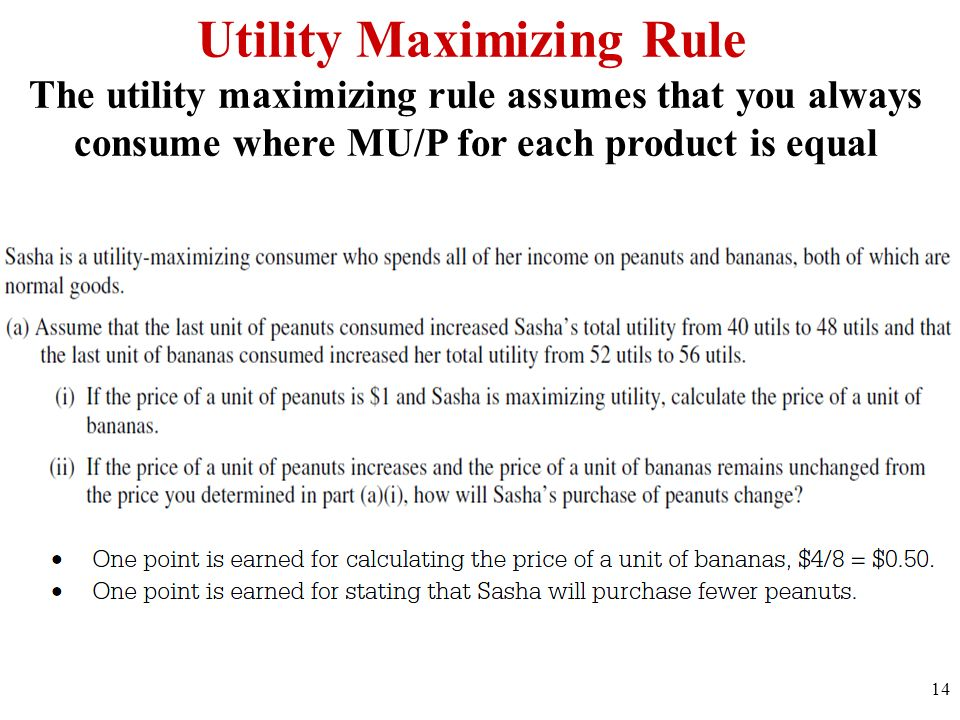 Utility Maximizing Rule The utility maximizing rule assumes that you always consume where MU/P for each product is equal 14