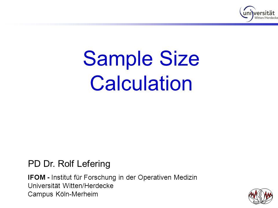 Sample Size Calculation PD Dr. Rolf Lefering IFOM - Institut für Forschung in der Operativen Medizin Universität Witten/Herdecke Campus Köln-Merheim