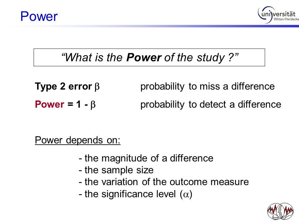What is the Power of the study ? Type 2 error probability to miss a difference Power = 1 - probability to detect a difference Power depends on: - the