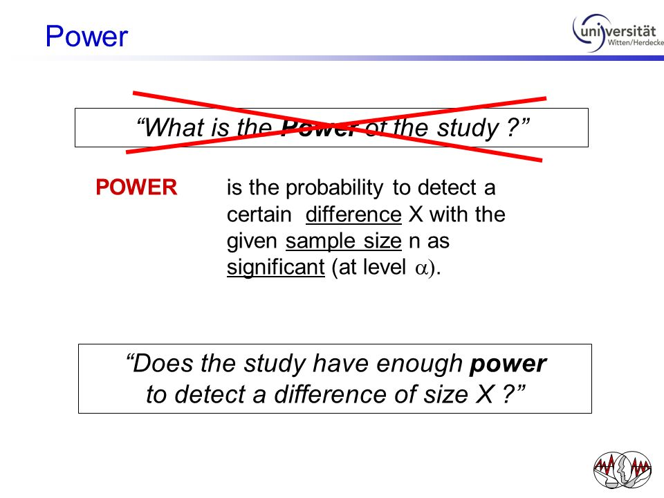 What is the Power of the study ? POWER is the probability to detect a certain difference X with the given sample size n as significant (at level ). Do