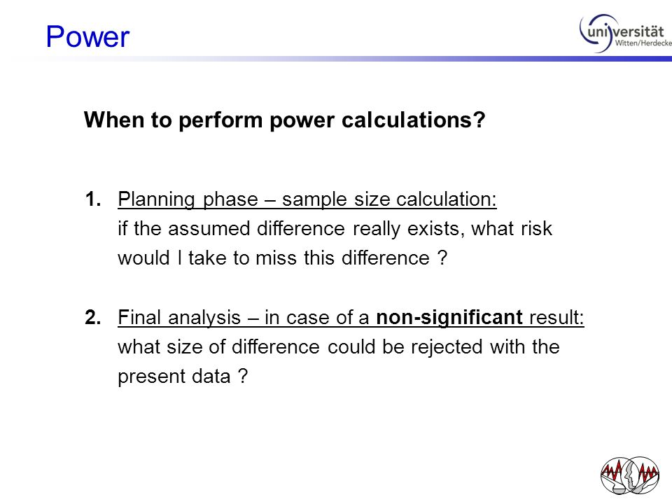 When to perform power calculations? 1.Planning phase – sample size calculation: if the assumed difference really exists, what risk would I take to mis