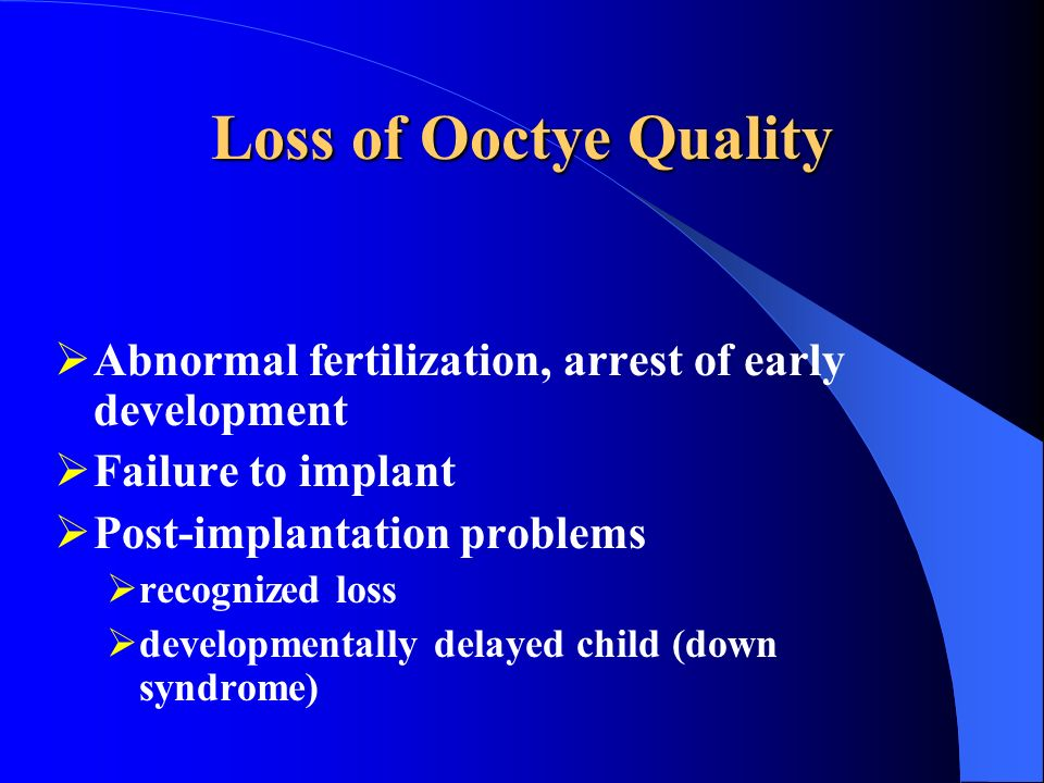 Loss of Ooctye Quality Abnormal fertilization, arrest of early development Failure to implant Post-implantation problems recognized loss developmental