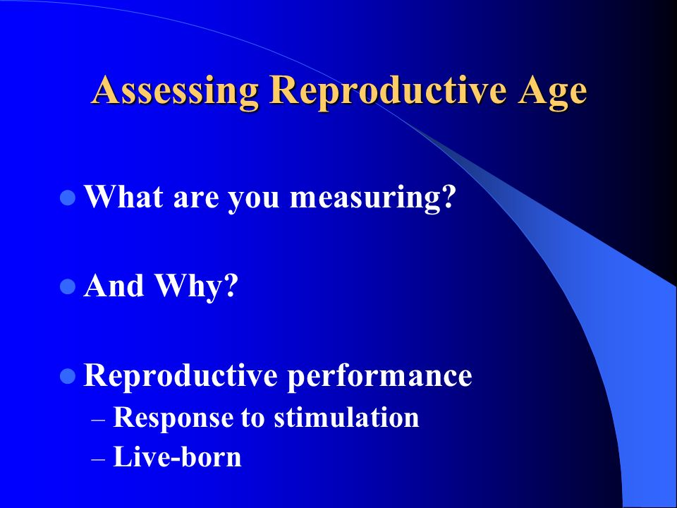 Assessing Reproductive Age What are you measuring? And Why? Reproductive performance – Response to stimulation – Live-born