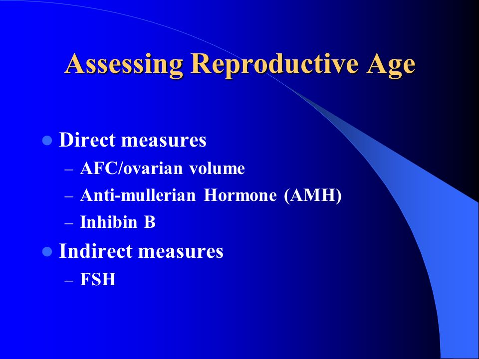 Assessing Reproductive Age Direct measures – AFC/ovarian volume – Anti-mullerian Hormone (AMH) – Inhibin B Indirect measures – FSH