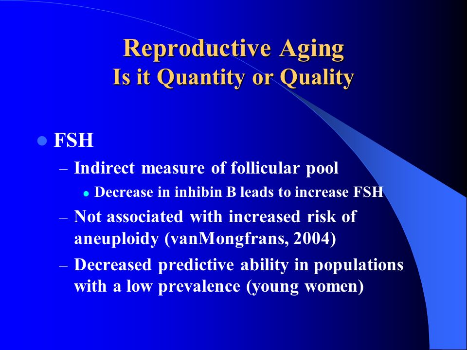 Reproductive Aging Is it Quantity or Quality FSH – Indirect measure of follicular pool Decrease in inhibin B leads to increase FSH – Not associated wi