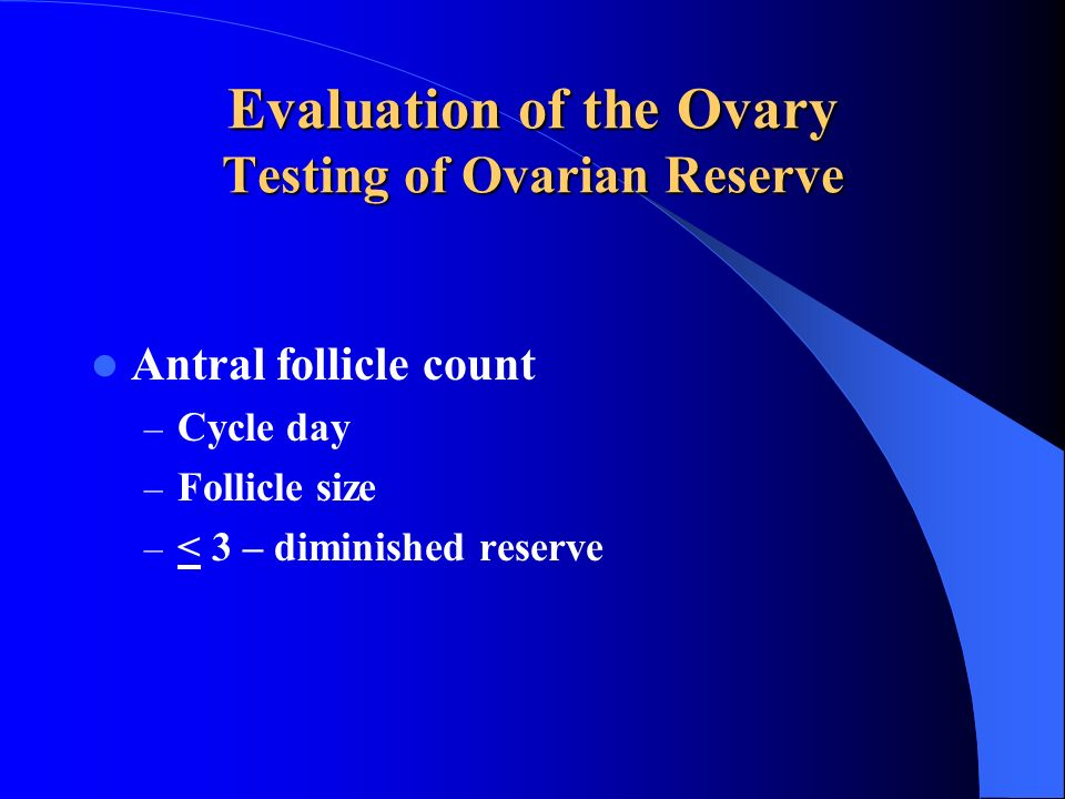 Antral follicle count – Cycle day – Follicle size – < 3 – diminished reserve Evaluation of the Ovary Testing of Ovarian Reserve
