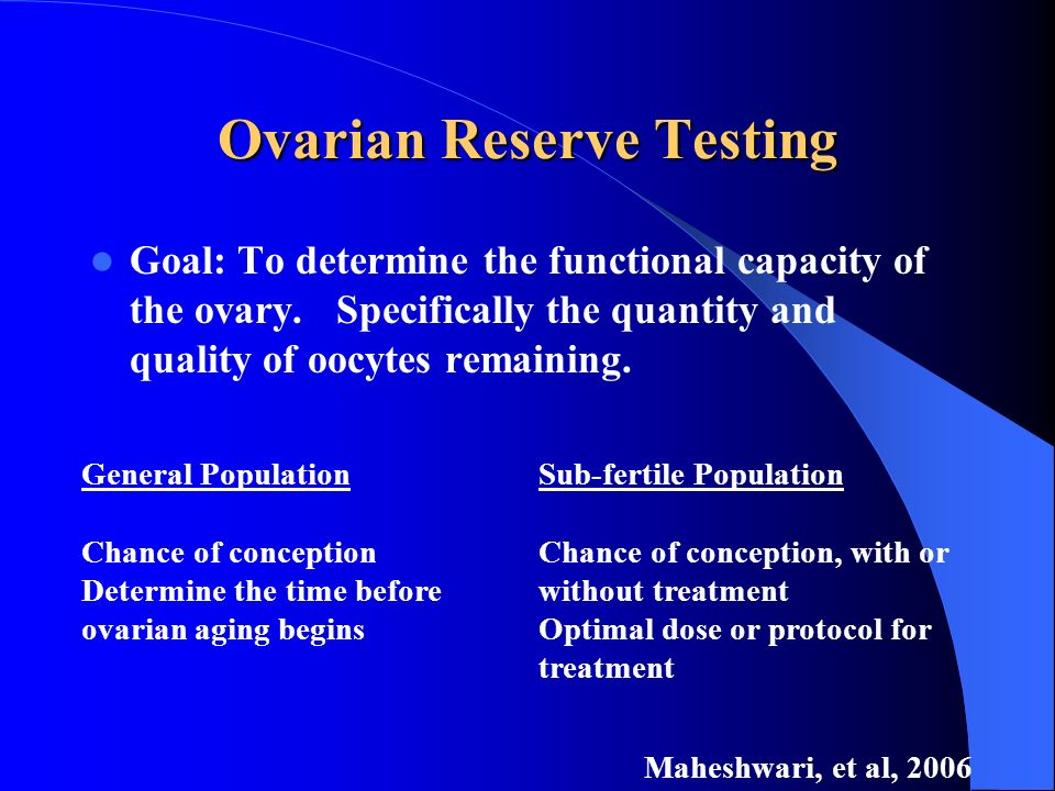 Ovarian Reserve Testing Goal: To determine the functional capacity of the ovary. Specifically the quantity and quality of oocytes remaining. General P