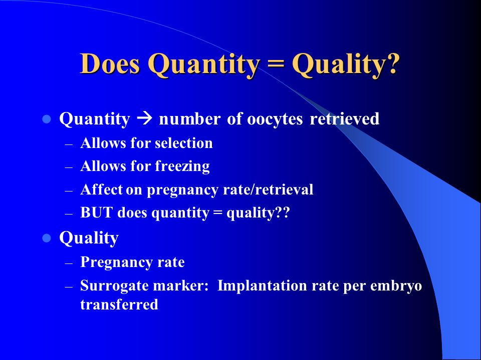 Does Quantity = Quality? Quantity number of oocytes retrieved – Allows for selection – Allows for freezing – Affect on pregnancy rate/retrieval – BUT