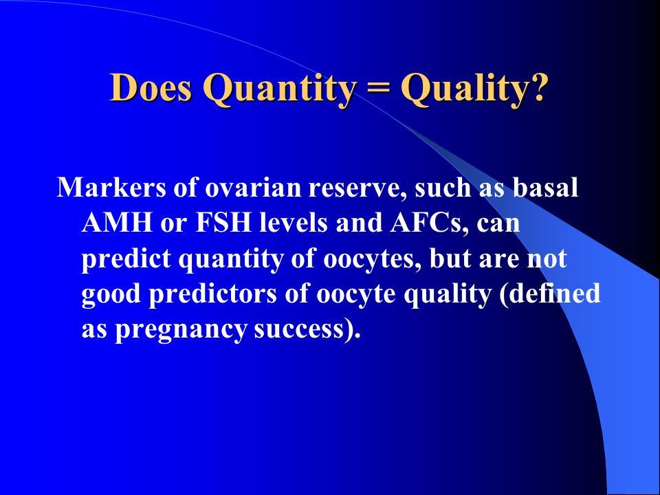 Does Quantity = Quality? Markers of ovarian reserve, such as basal AMH or FSH levels and AFCs, can predict quantity of oocytes, but are not good predi