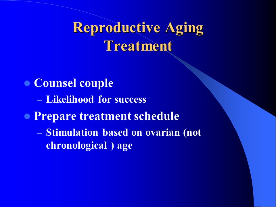 Reproductive Aging Treatment Counsel couple – Likelihood for success Prepare treatment schedule – Stimulation based on ovarian (not chronological ) ag