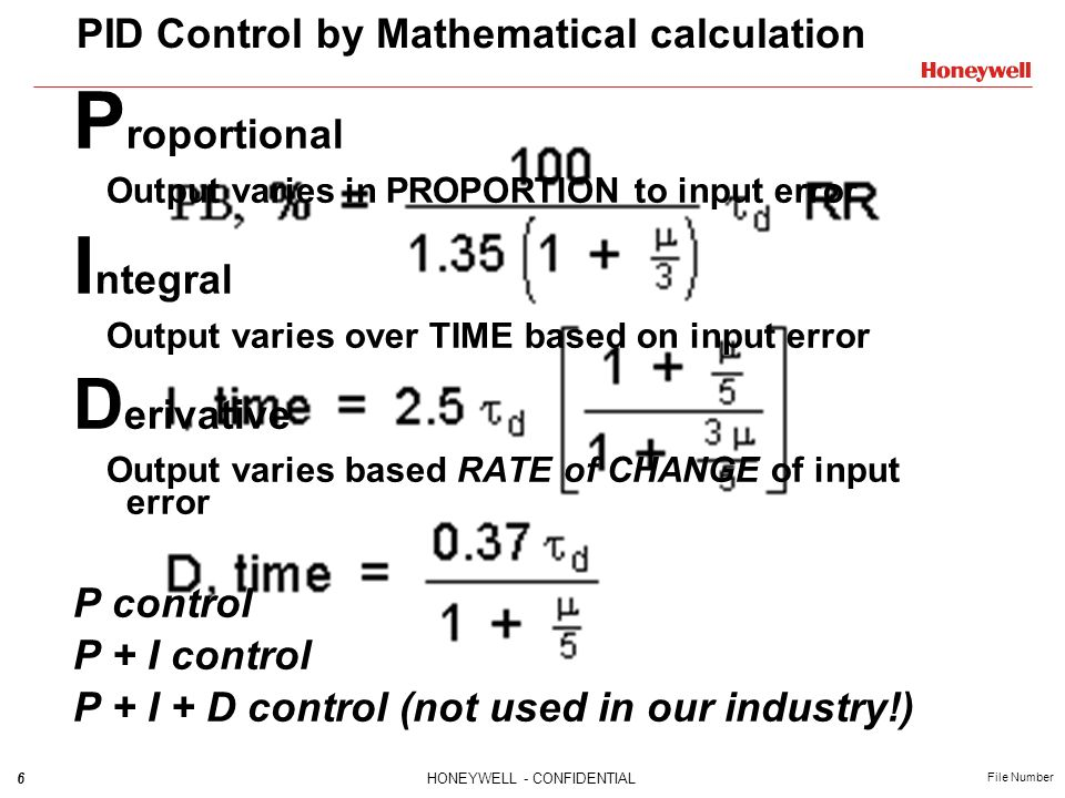 6HONEYWELL - CONFIDENTIAL File Number PID Control by Mathematical calculation P roportional Output varies in PROPORTION to input error I ntegral Outpu