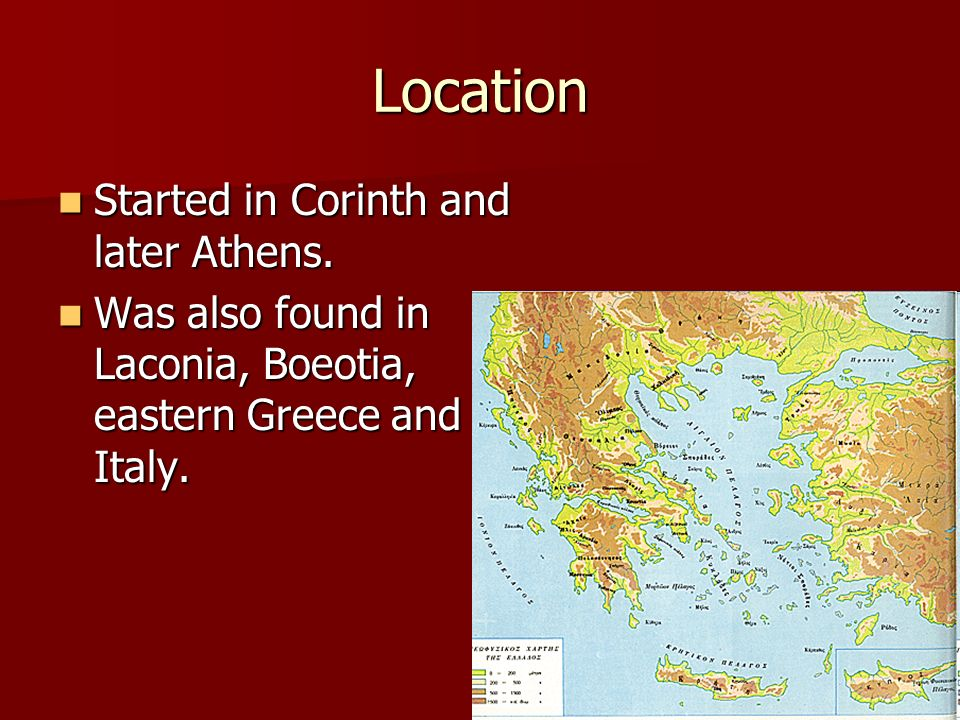 Location Started in Corinth and later Athens. Started in Corinth and later Athens. Was also found in Laconia, Boeotia, eastern Greece and Italy. Was a