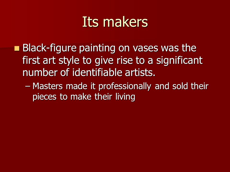 Its makers Black-figure painting on vases was the first art style to give rise to a significant number of identifiable artists. Black-figure painting