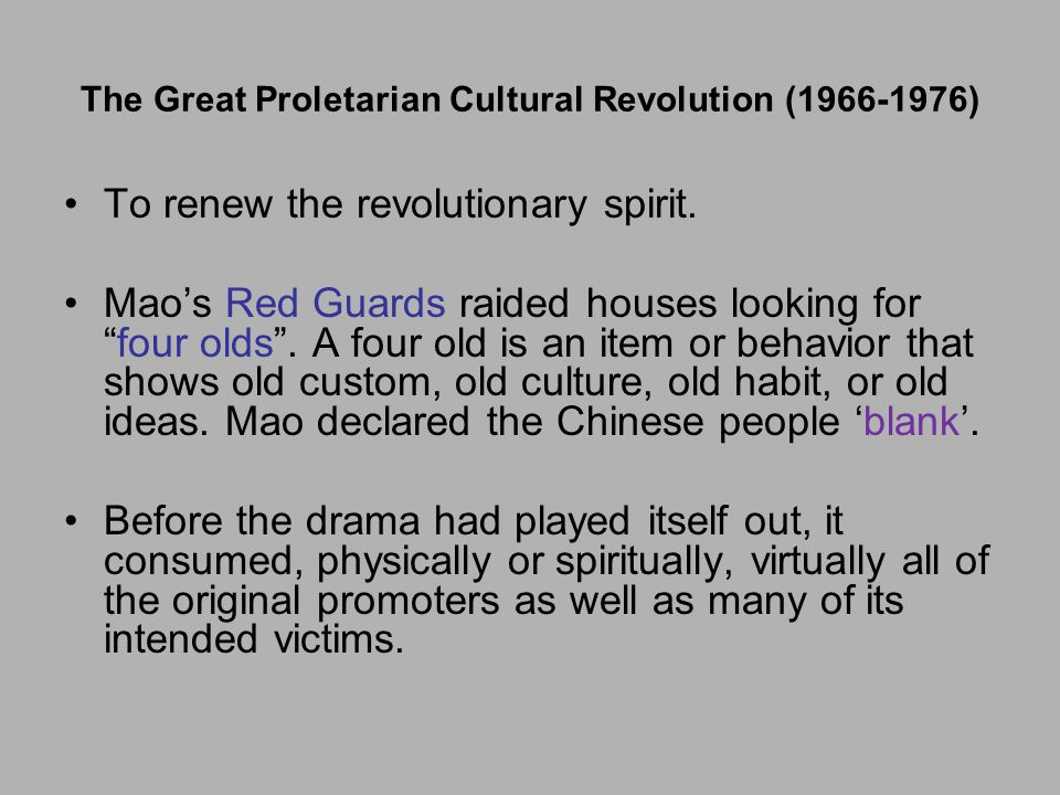 The Great Proletarian Cultural Revolution (1966-1976) To renew the revolutionary spirit. Maos Red Guards raided houses looking forfour olds. A four ol