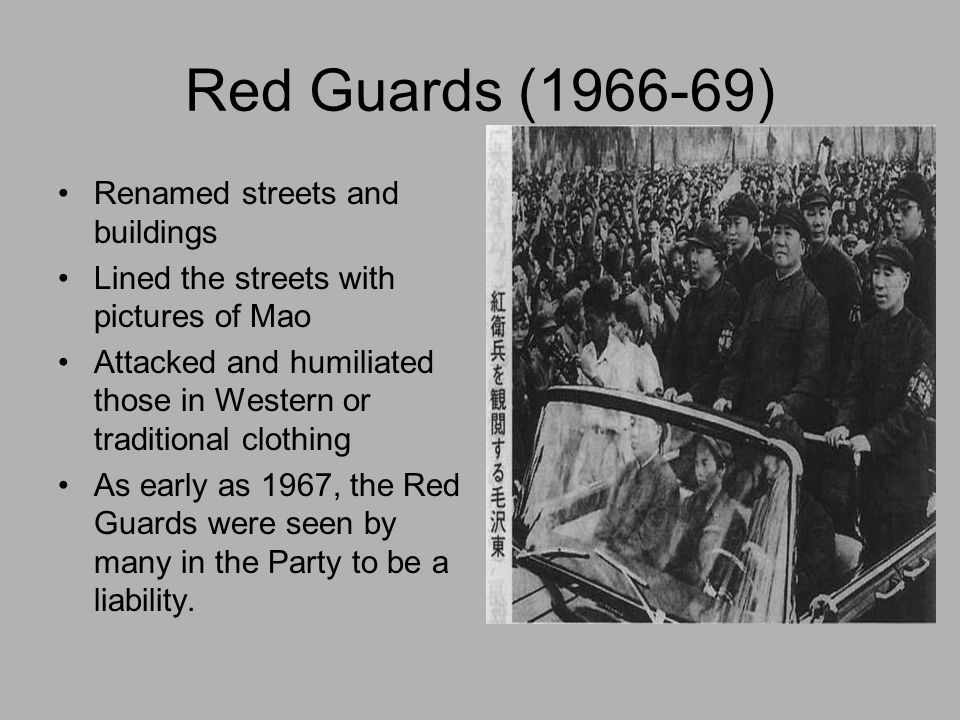 Red Guards (1966-69) Renamed streets and buildings Lined the streets with pictures of Mao Attacked and humiliated those in Western or traditional clot