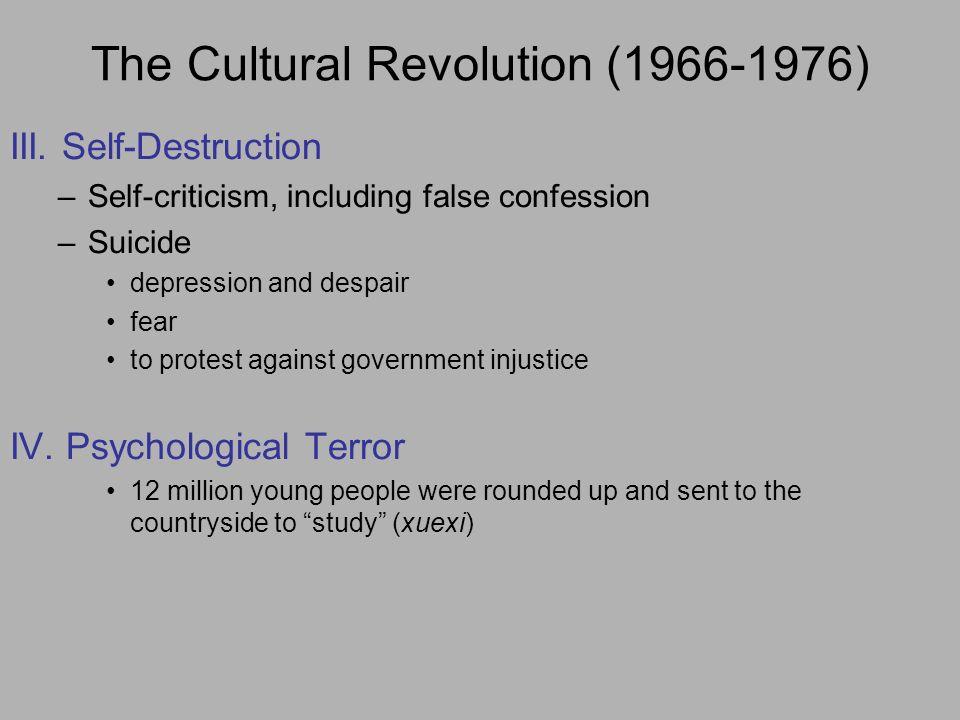 The Cultural Revolution (1966-1976) III. Self-Destruction –Self-criticism, including false confession –Suicide depression and despair fear to protest