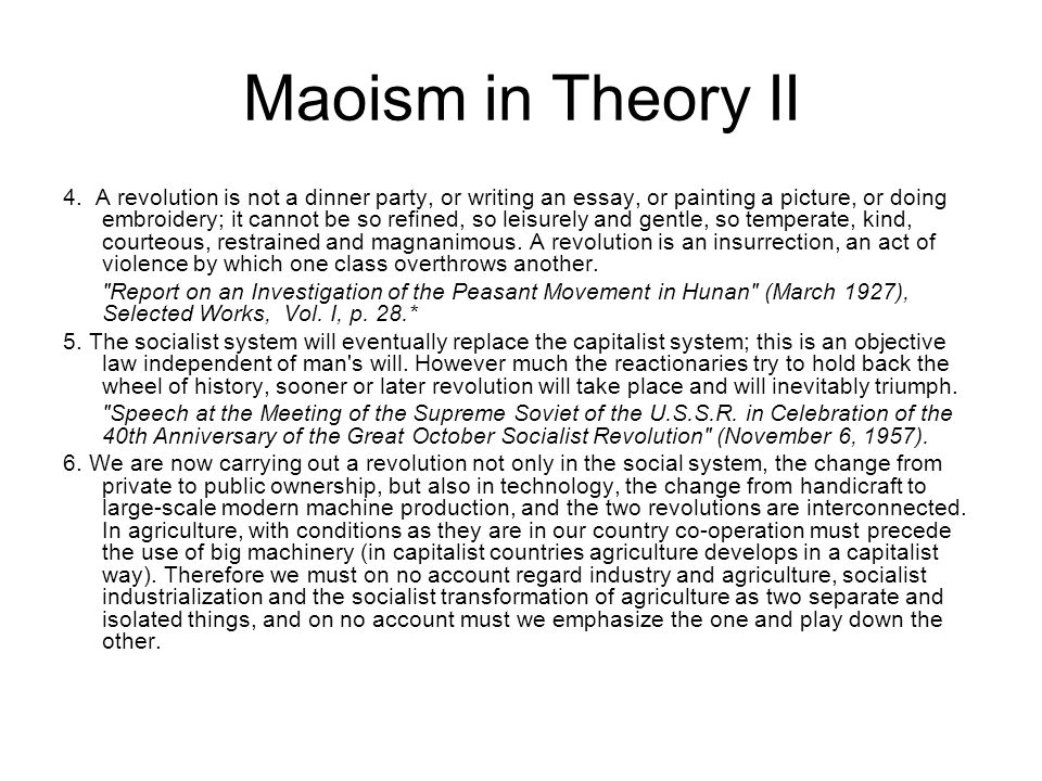 Maoism in Theory II 4. A revolution is not a dinner party, or writing an essay, or painting a picture, or doing embroidery; it cannot be so refined, s