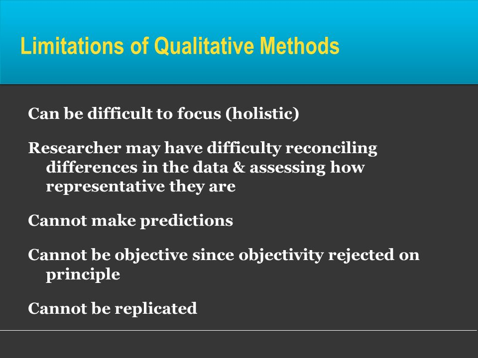 Limitations of Qualitative Methods Can be difficult to focus (holistic) Researcher may have difficulty reconciling differences in the data & assessing