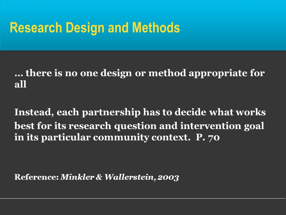 Research Design and Methods … there is no one design or method appropriate for all Instead, each partnership has to decide what works best for its res