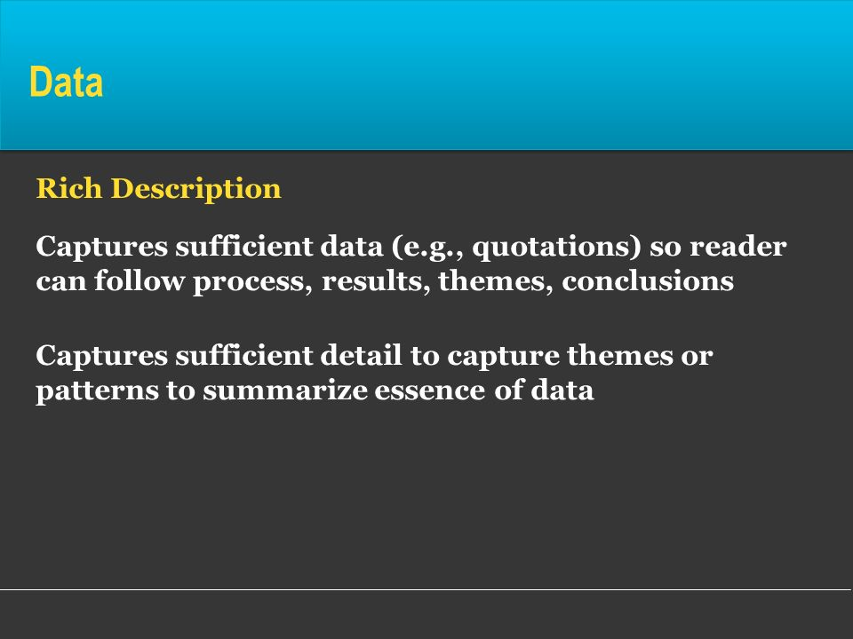 Data Rich Description Captures sufficient data (e.g., quotations) so reader can follow process, results, themes, conclusions Captures sufficient detai