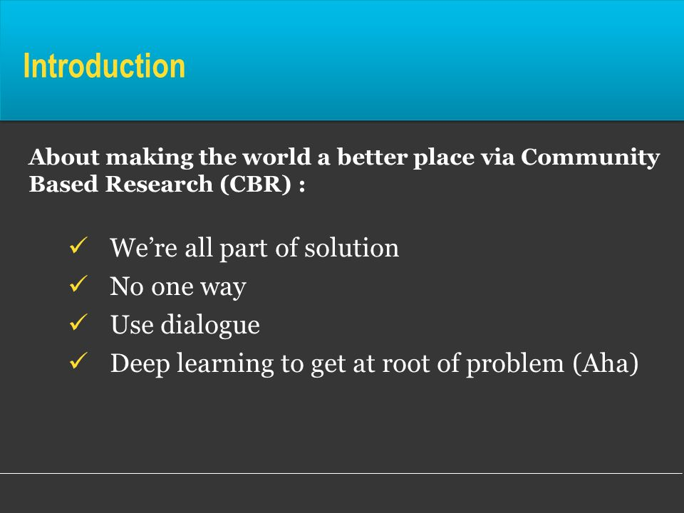 Introduction About making the world a better place via Community Based Research (CBR) : Were all part of solution No one way Use dialogue Deep learnin