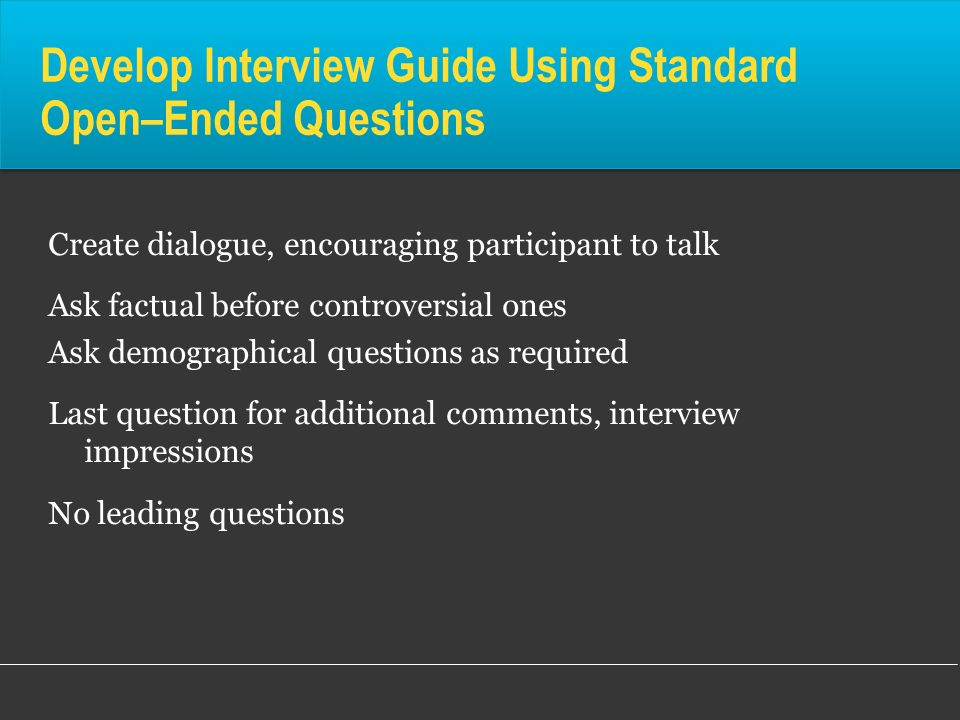 Develop Interview Guide Using Standard Open–Ended Questions Create dialogue, encouraging participant to talk Ask factual before controversial ones Ask