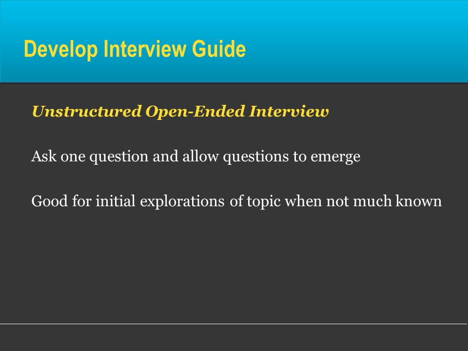Develop Interview Guide Unstructured Open-Ended Interview Ask one question and allow questions to emerge Good for initial explorations of topic when n