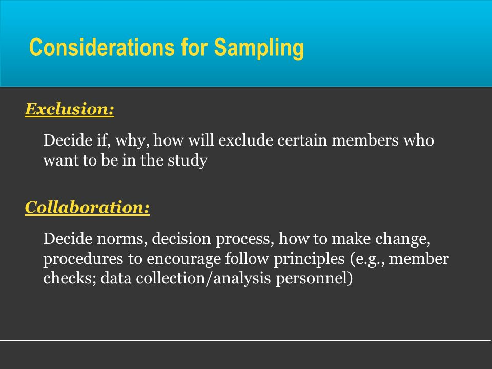 Considerations for Sampling Exclusion: Decide if, why, how will exclude certain members who want to be in the study Collaboration: Decide norms, decis