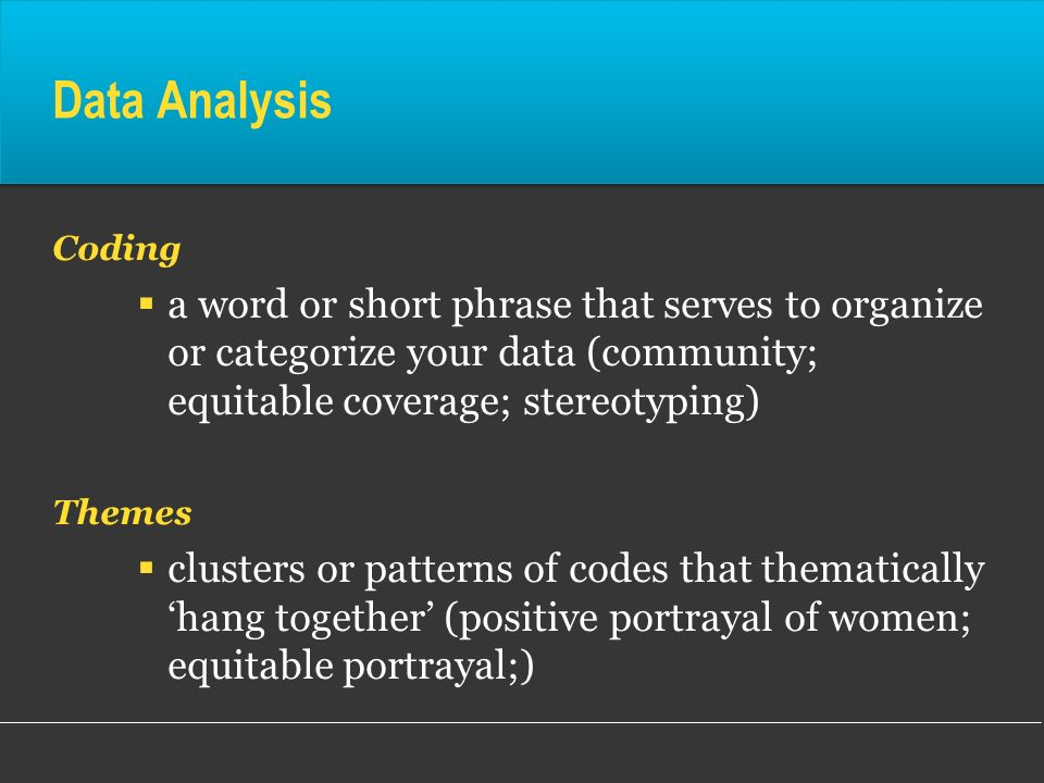 Data Analysis Coding a word or short phrase that serves to organize or categorize your data (community; equitable coverage; stereotyping) Themes clust