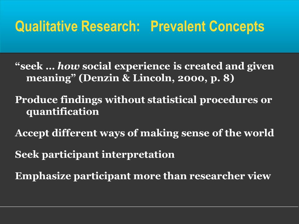 Qualitative Research: Prevalent Concepts seek … how social experience is created and given meaning (Denzin & Lincoln, 2000, p. 8) Produce findings wit
