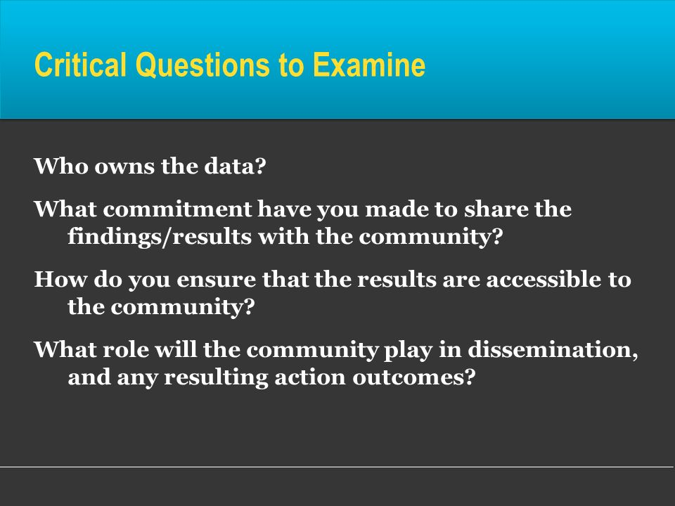 Critical Questions to Examine Who owns the data? What commitment have you made to share the findings/results with the community? How do you ensure tha