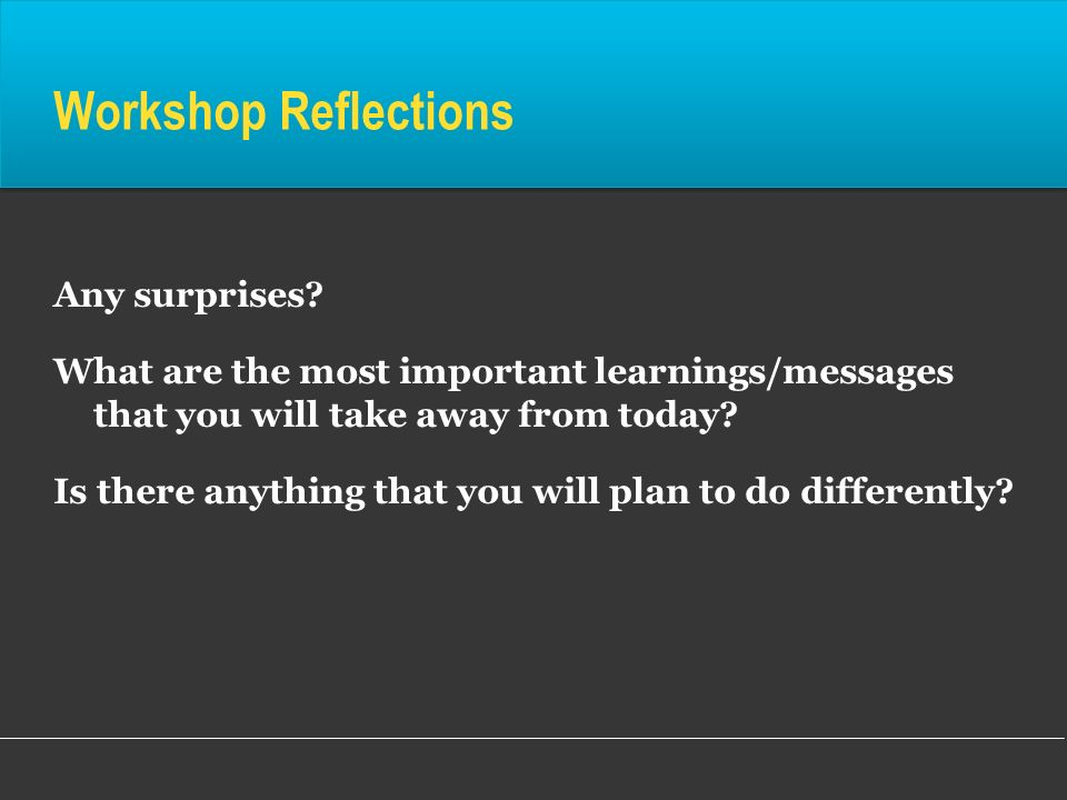 Workshop Reflections Any surprises? What are the most important learnings/messages that you will take away from today? Is there anything that you will