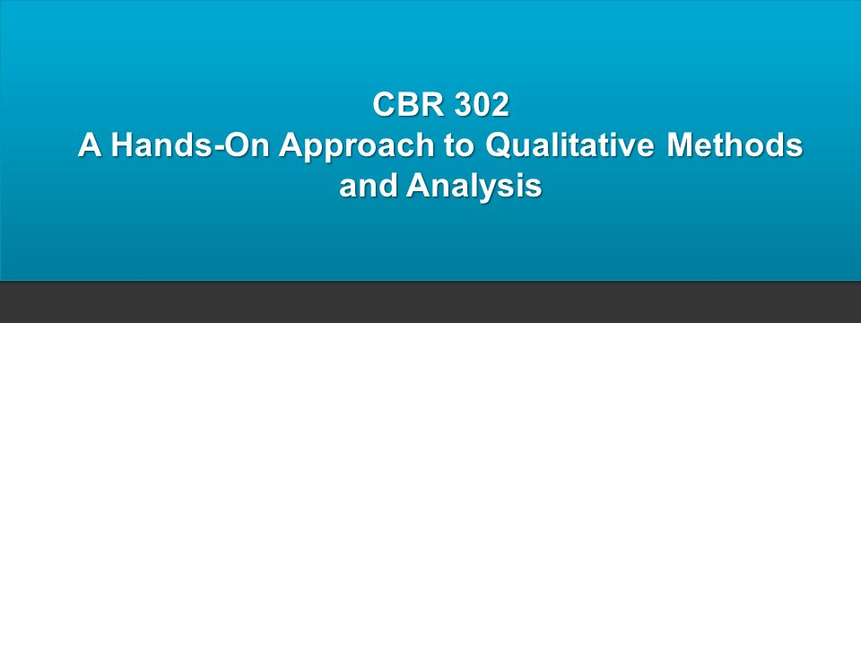 CBR 302 A Hands-On Approach to Qualitative Methods and Analysis