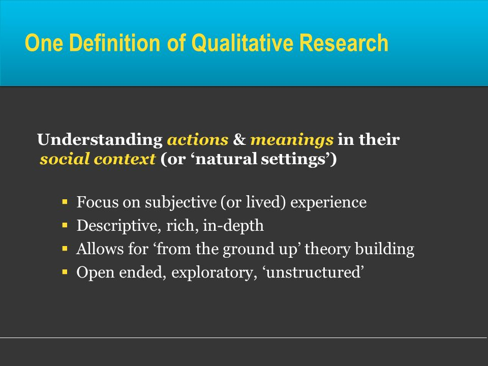One Definition of Qualitative Research Understanding actions & meanings in their social context (or natural settings) Focus on subjective (or lived) e