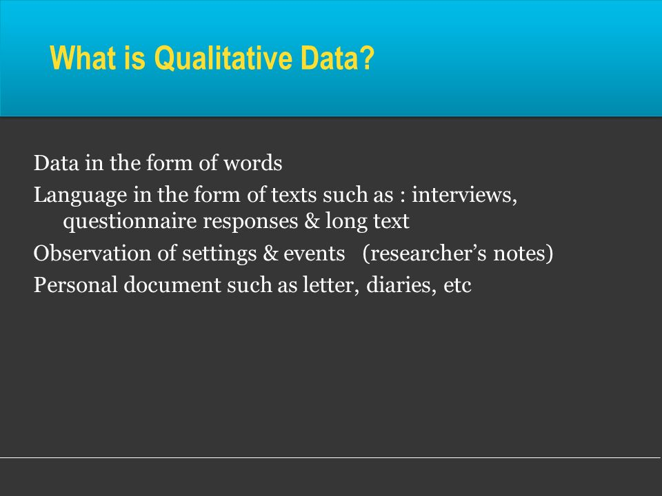 What is Qualitative Data? Data in the form of words Language in the form of texts such as : interviews, questionnaire responses & long text Observatio