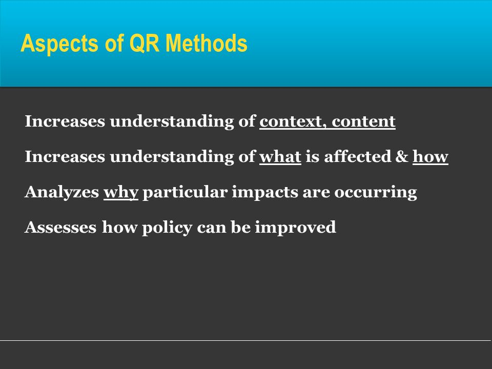 Aspects of QR Methods Increases understanding of context, content Increases understanding of what is affected & how Analyzes why particular impacts ar