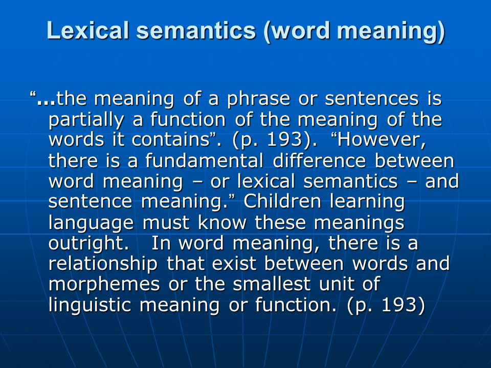 Lexical semantics (word meaning) …the meaning of a phrase or sentences is partially a function of the meaning of the words it contains. (p. 193). Howe