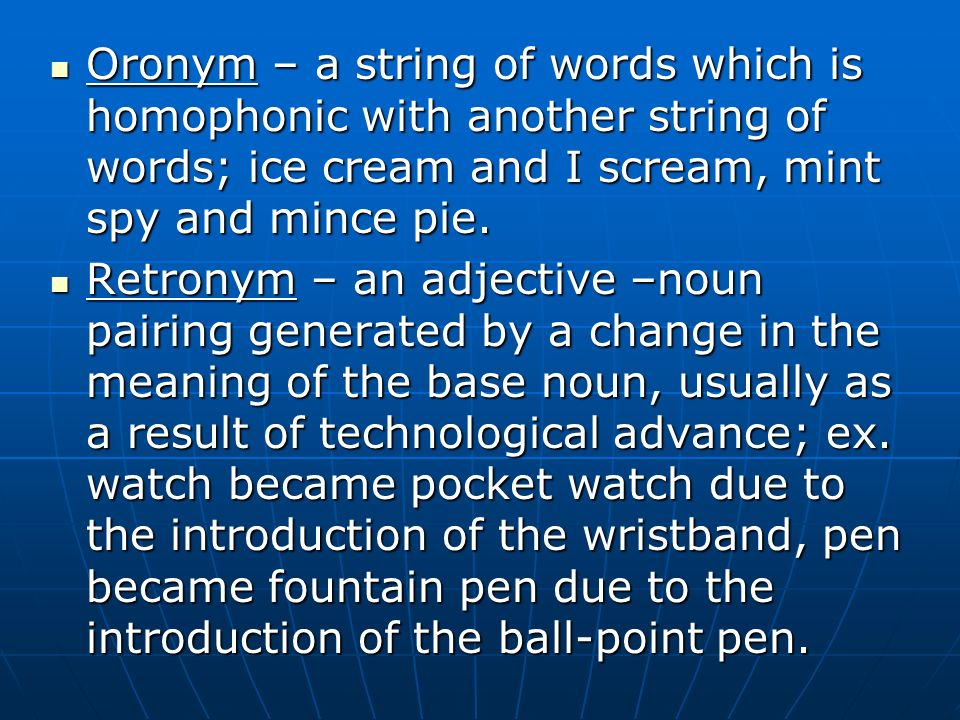 Oronym – a string of words which is homophonic with another string of words; ice cream and I scream, mint spy and mince pie. Oronym – a string of word