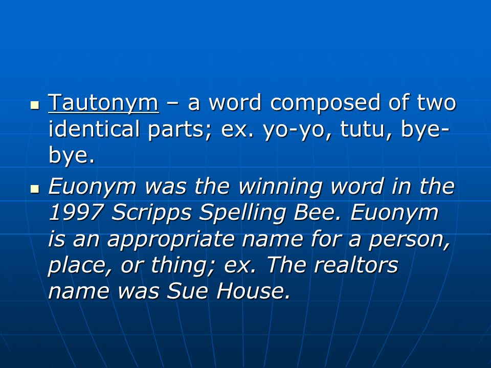 Tautonym – a word composed of two identical parts; ex. yo-yo, tutu, bye- bye. Tautonym – a word composed of two identical parts; ex. yo-yo, tutu, bye-