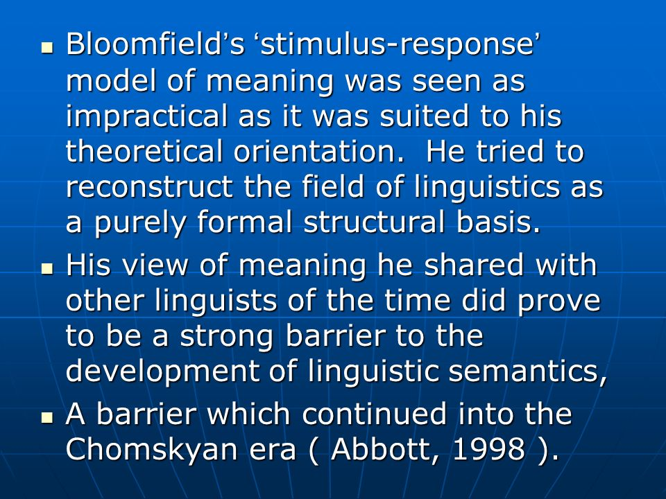 Bloomfields stimulus-response model of meaning was seen as impractical as it was suited to his theoretical orientation. He tried to reconstruct the fi
