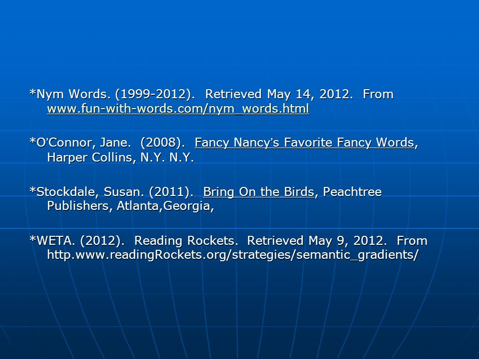*Nym Words. (1999-2012). Retrieved May 14, 2012. From www.fun-with-words.com/nym_words.html www.fun-with-words.com/nym_words.html *OConnor, Jane. (200