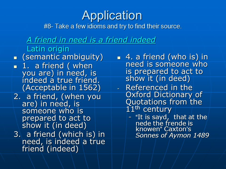 Application #8- Take a few idioms and try to find their source. (semantic ambiguity) (semantic ambiguity) 1. a friend ( when you are) in need, is inde